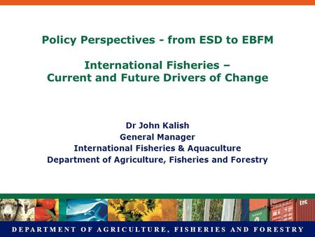 D E P A R T M E N T O F A G R I C U L T U R E, F I S H E R I E S A N D F O R E S T R Y Policy Perspectives - from ESD to EBFM International Fisheries –