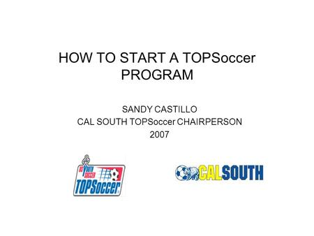 HOW TO START A TOPSoccer PROGRAM SANDY CASTILLO CAL SOUTH TOPSoccer CHAIRPERSON 2007.
