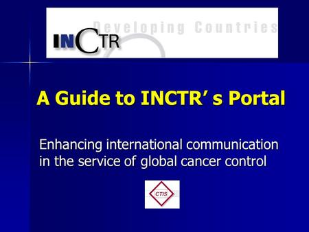 A Guide to INCTR s Portal Enhancing international communication in the service of global cancer control.