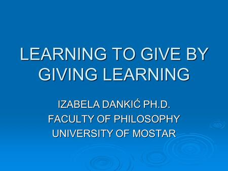 LEARNING TO GIVE BY GIVING LEARNING IZABELA DANKIĆ PH.D. FACULTY OF PHILOSOPHY UNIVERSITY OF MOSTAR.