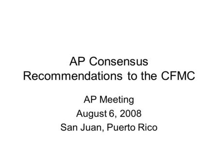 AP Consensus Recommendations to the CFMC AP Meeting August 6, 2008 San Juan, Puerto Rico.