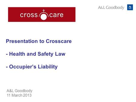 Presentation to Crosscare - Health and Safety Law - Occupiers Liability A&L Goodbody 11 March 2013.