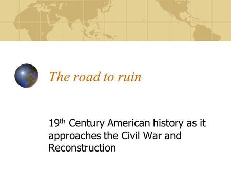 The road to ruin 19 th Century American history as it approaches the Civil War and Reconstruction.