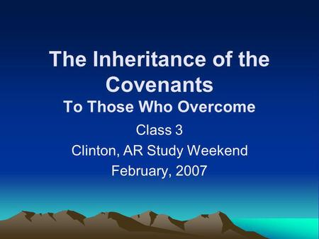 The Inheritance of the Covenants To Those Who Overcome Class 3 Clinton, AR Study Weekend February, 2007.