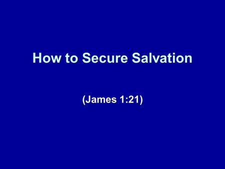 How to Secure Salvation (James 1:21). Previous Lessons Today represents our fifth lesson in this series of lessons taken from the book of James. In our.