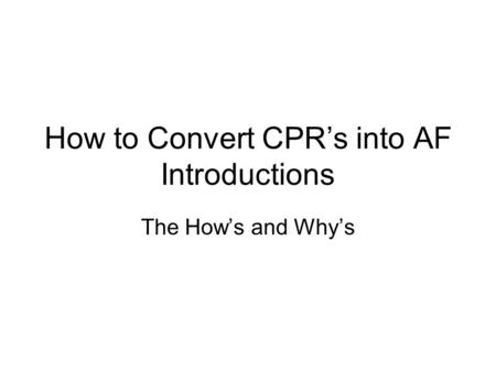 How to Convert CPRs into AF Introductions The Hows and Whys.