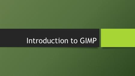 Introduction to GIMP. Overview Opening GIMP Default GIMP Layout Layers Duplicating Layers Adding Color to Layers Layer Order Opacity Selection Tools Selection.