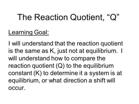 The Reaction Quotient, Q Learning Goal: I will understand that the reaction quotient is the same as K, just not at equilibrium. I will understand how to.