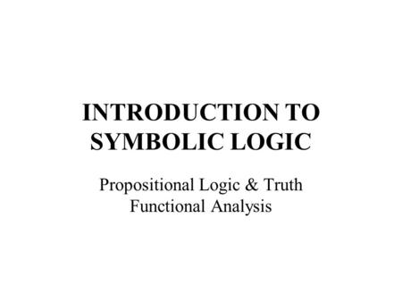 INTRODUCTION TO SYMBOLIC LOGIC Propositional Logic & Truth Functional Analysis.