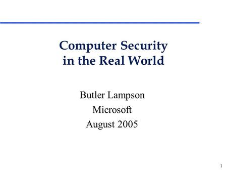 1 Computer Security in the Real World Butler Lampson Microsoft August 2005.