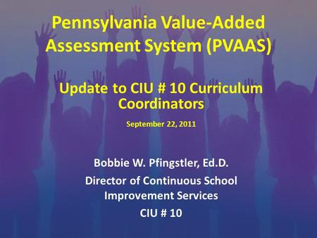 Pennsylvania Value-Added Assessment System (PVAAS) Bobbie W. Pfingstler, Ed.D. Director of Continuous School Improvement Services CIU # 10 Update to CIU.