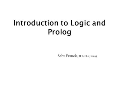 Introduction to Logic and Prolog Sabu Francis, B.Arch (Hons)