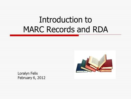 Introduction to MARC Records and RDA Loralyn Felix February 6, 2012.