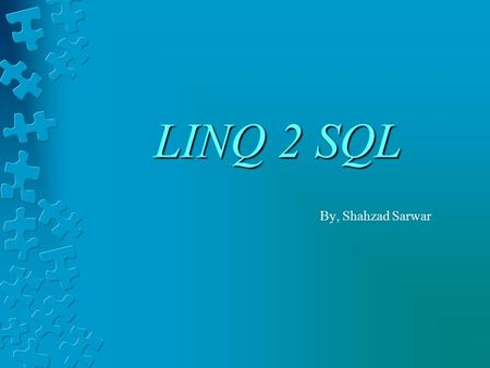 LINQ 2 SQL By, Shahzad Sarwar. What you should know, before starting Anonymous function Anonymous type Anonymous Methods Lamda expression Collection Initializers.