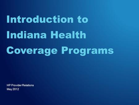 HP Provider Relations May 2012 Introduction to Indiana Health Coverage Programs.