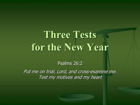 Three Tests for the New Year Psalms 26:2 Put me on trial, Lord, and cross-examine me. Test my motives and my heart.