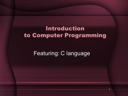 1 Introduction to Computer Programming Featuring: C language.