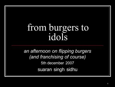 1 from burgers to idols an afternoon on flipping burgers (and franchising of course) 5th december 2007 suaran singh sidhu.