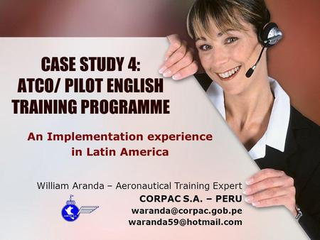 CASE STUDY 4: ATCO/ PILOT ENGLISH TRAINING PROGRAMME An Implementation experience in Latin America William Aranda – Aeronautical Training Expert CORPAC.