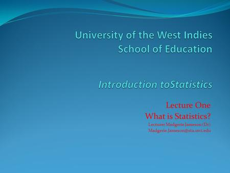 Lecture One What is Statistics? Lecturer Madgerie Jameson (Dr)
