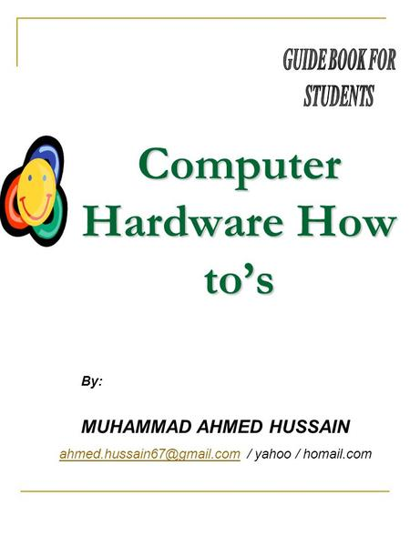 Computer Hardware How tos MUHAMMAD AHMED HUSSAIN / yahoo / homail.com By: