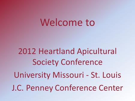 Welcome to 2012 Heartland Apicultural Society Conference University Missouri - St. Louis J.C. Penney Conference Center.