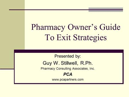 Pharmacy Owners Guide To Exit Strategies Presented by: Guy W. Stillwell, R.Ph. Pharmacy Consulting Associates, Inc. PCA www.pcapartners.com.