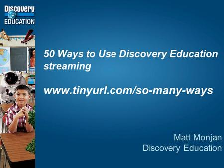 50 Ways to Use Discovery Education streaming www.tinyurl.com/so-many-ways Matt Monjan Discovery Education.