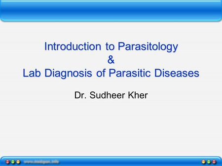 Introduction to Parasitology & Lab Diagnosis of Parasitic Diseases Dr. Sudheer Kher.