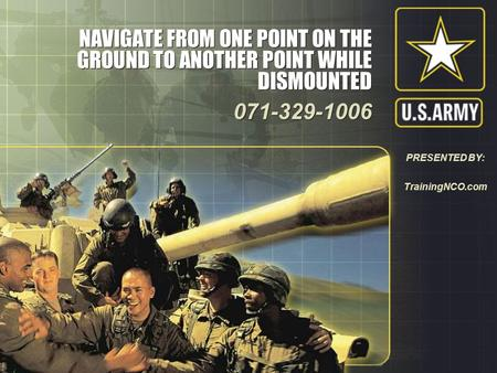 NAVIGATE FROM ONE POINT ON THE GROUND TO ANOTHER POINT WHILE DISMOUNTED 071-329-1006 071-329-1006 PRESENTED BY: TrainingNCO.com.