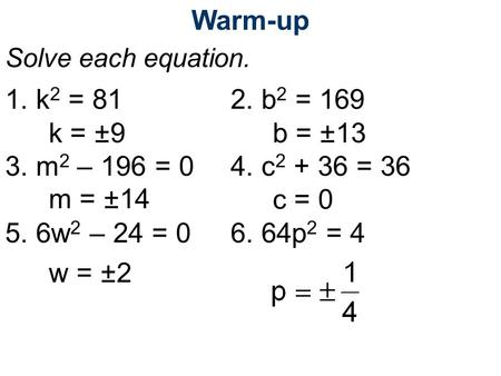 Warm-up Solve each equation. 1. k 2 = 812. b 2 = 169 3. m 2 – 196 = 04. c 2 + 36 = 36 5. 6w 2 – 24 = 06. 64p 2 = 4 k = ±9b = ±13 m = ±14c = 0 w = ±2.