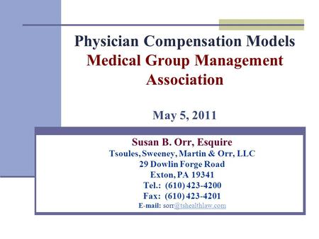 Physician Compensation Models Medical Group Management Association May 5, 2011 Susan B. Orr, Esquire Tsoules, Sweeney, Martin & Orr, LLC 29 Dowlin Forge.