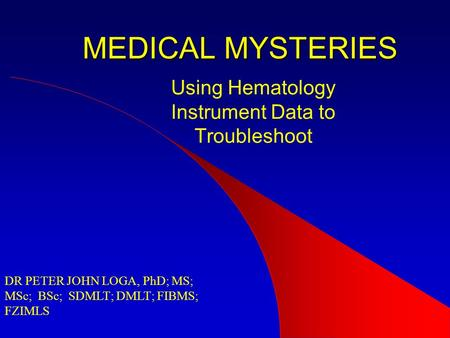 MEDICAL MYSTERIES Using Hematology Instrument Data to Troubleshoot DR PETER JOHN LOGA, PhD; MS; MSc; BSc; SDMLT; DMLT; FIBMS; FZIMLS.