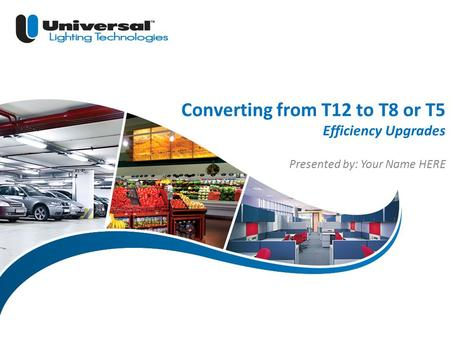 | 1 © 2013 Universal Lighting Technologies ULT Marketing Converting from T12 to T8 or T5 Efficiency Upgrades Presented by: Your Name HERE.
