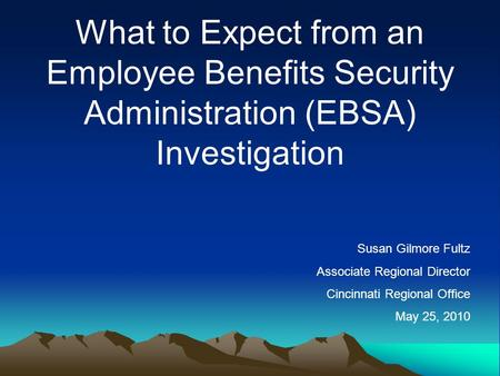 What to Expect from an Employee Benefits Security Administration (EBSA) Investigation Susan Gilmore Fultz Associate Regional Director Cincinnati Regional.