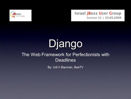 Django The Web Framework for Perfectionists with Deadlines By: Udi h Bauman, BeeTV.