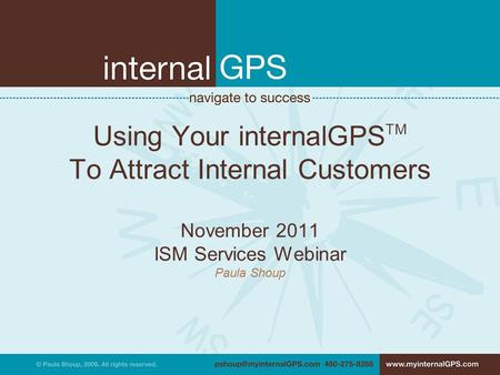 Using Your internalGPS TM To Attract Internal Customers November 2011 ISM Services Webinar Paula Shoup.