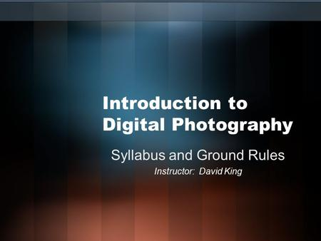Introduction to Digital Photography Syllabus and Ground Rules Instructor: David King.