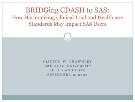 CLINTON W. BROWNLEY AMERICAN UNIVERSITY PH.D. CANDIDATE SEPTEMBER 2, 2009 BRIDGing CDASH to SAS: How Harmonizing Clinical Trial and Healthcare Standards.