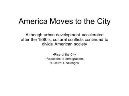 America Moves to the City Although urban development accelerated after the 1880s, cultural conflicts continued to divide American society Rise of the City.