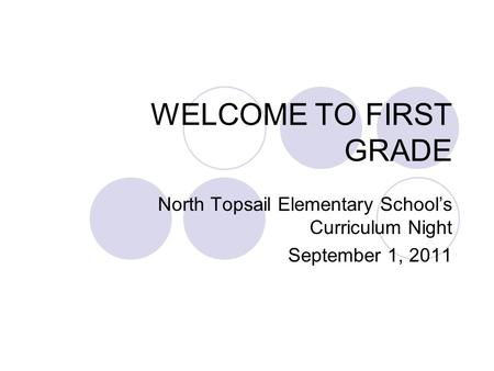 WELCOME TO FIRST GRADE North Topsail Elementary Schools Curriculum Night September 1, 2011.
