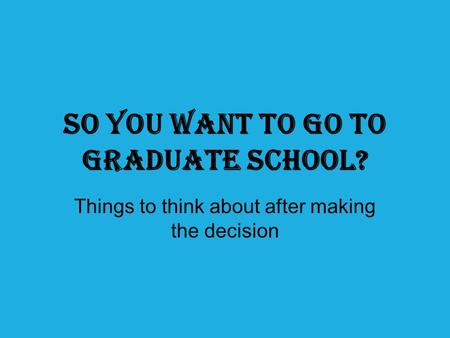 So you want to go to graduate school? Things to think about after making the decision.