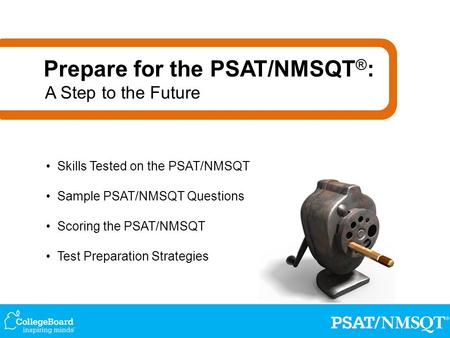 Skills Tested on the PSAT/NMSQT Sample PSAT/NMSQT Questions Scoring the PSAT/NMSQT Test Preparation Strategies Prepare for the PSAT/NMSQT ® : A Step to.