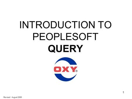 1 INTRODUCTION TO PEOPLESOFT QUERY Revised: August 2008.