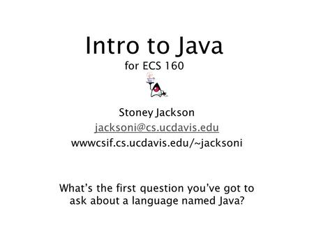 Intro to Java for ECS 160 Stoney Jackson wwwcsif.cs.ucdavis.edu/~jacksoni Whats the first question youve got to ask about a language.