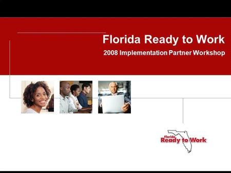 Florida Ready to Work 2008 Implementation Partner Workshop.