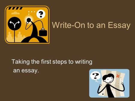Write-On to an Essay Taking the first steps to writing an essay.