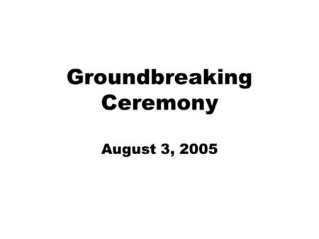 Groundbreaking Ceremony August 3, 2005. The Beginning!