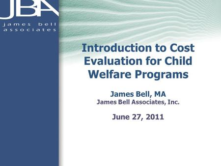 Introduction to Cost Evaluation for Child Welfare Programs James Bell, MA James Bell Associates, Inc. June 27, 2011.