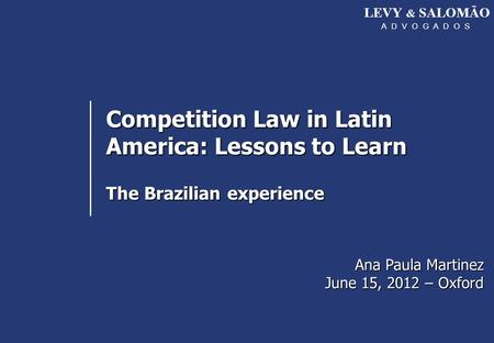 LEVY & SALOMÃO A D V O G A D O S Competition Law in Latin America: Lessons to Learn The Brazilian experience Ana Paula Martinez June 15, 2012 – Oxford.